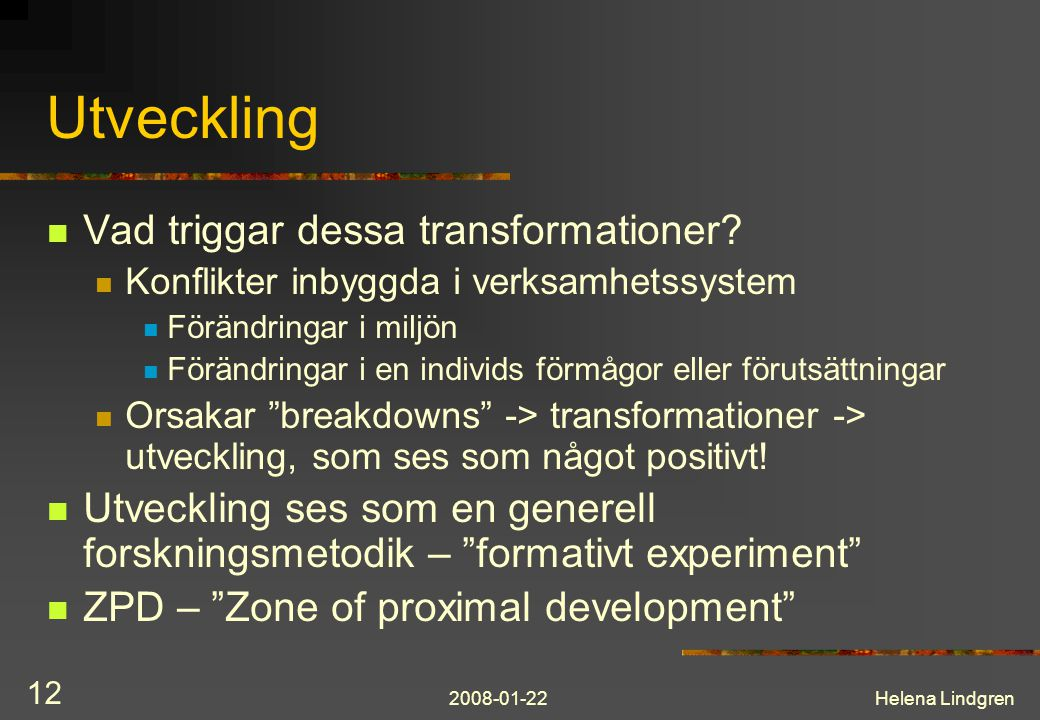 2008-01-22Helena Lindgren 12 Utveckling  Vad triggar dessa transformationer?  Konflikter inbyggda i verksamhetssystem  Förändringar i miljön  Förä