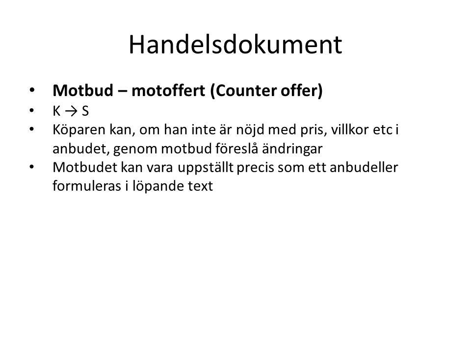 Handelsdokument • Motbud – motoffert (Counter offer) • K → S • Köparen kan, om han inte är nöjd med pris, villkor etc i anbudet, genom motbud föreslå ändringar • Motbudet kan vara uppställt precis som ett anbudeller formuleras i löpande text