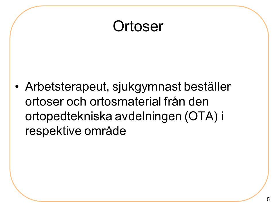 5 Ortoser •Arbetsterapeut, sjukgymnast beställer ortoser och ortosmaterial från den ortopedtekniska avdelningen (OTA) i respektive område