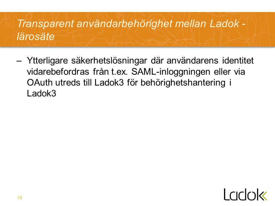 16 Transparent användarbehörighet mellan Ladok - lärosäte –Ytterligare säkerhetslösningar där användarens identitet vidarebefordras från t.ex.