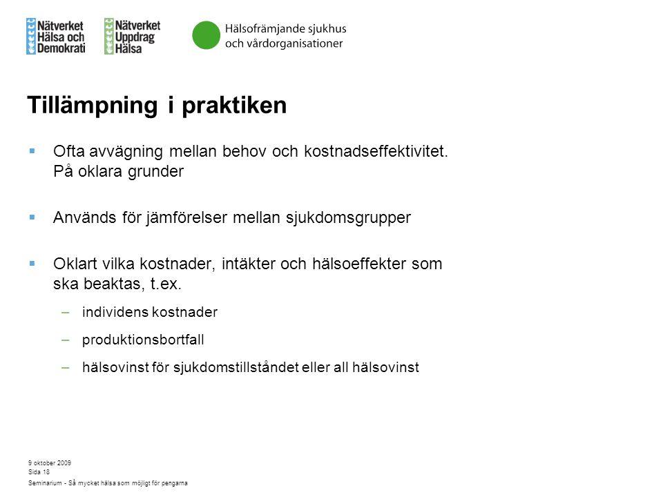 9 oktober 2009 Seminarium - Så mycket hälsa som möjligt för pengarna Sida 18 Tillämpning i praktiken  Ofta avvägning mellan behov och kostnadseffekti