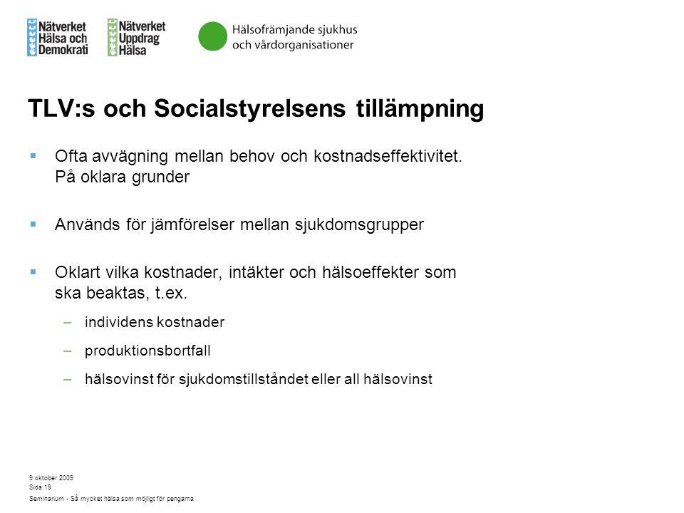 9 oktober 2009 Seminarium - Så mycket hälsa som möjligt för pengarna Sida 19 TLV:s och Socialstyrelsens tillämpning  Ofta avvägning mellan behov och