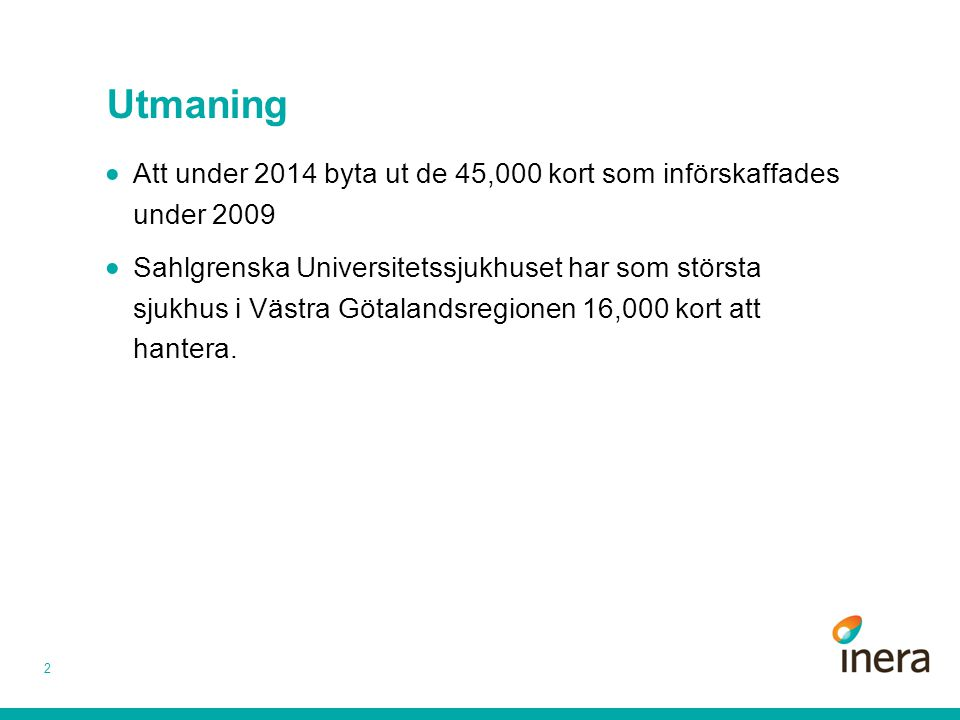 Utmaning 2  Att under 2014 byta ut de 45,000 kort som införskaffades under 2009  Sahlgrenska Universitetssjukhuset har som största sjukhus i Västra Götalandsregionen 16,000 kort att hantera.