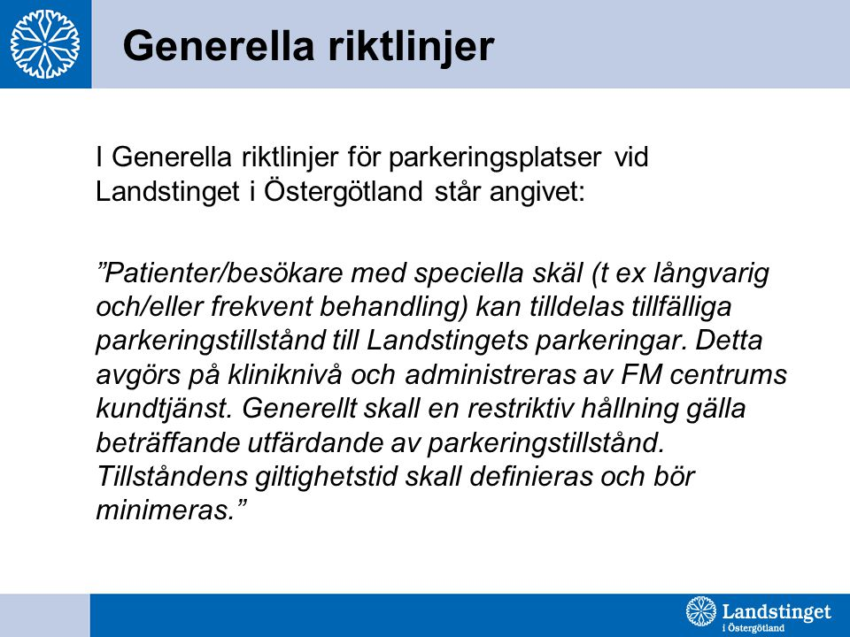 Generella riktlinjer I Generella riktlinjer för parkeringsplatser vid Landstinget i Östergötland står angivet: Patienter/besökare med speciella skäl (t ex långvarig och/eller frekvent behandling) kan tilldelas tillfälliga parkeringstillstånd till Landstingets parkeringar.
