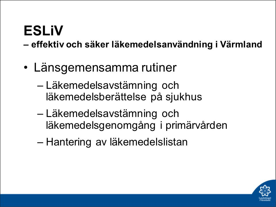 ESLiV – effektiv och säker läkemedelsanvändning i Värmland •Länsgemensamma rutiner –Läkemedelsavstämning och läkemedelsberättelse på sjukhus –Läkemedelsavstämning och läkemedelsgenomgång i primärvården –Hantering av läkemedelslistan