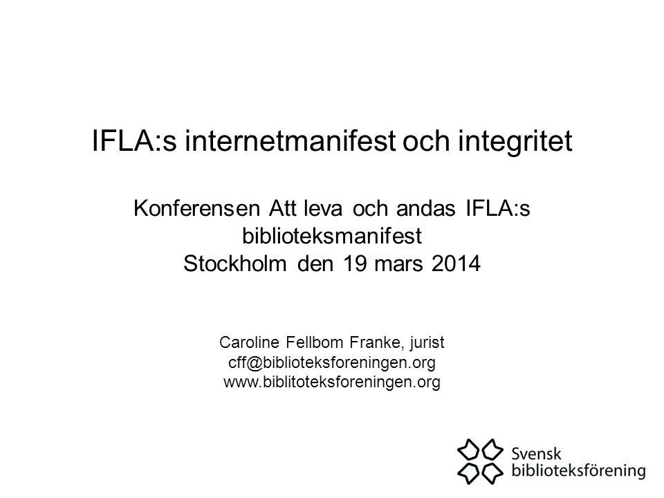 IFLA:s internetmanifest och integritet Konferensen Att leva och andas IFLA:s biblioteksmanifest Stockholm den 19 mars 2014 Caroline Fellbom Franke, jurist cff@biblioteksforeningen.org www.biblitoteksforeningen.org