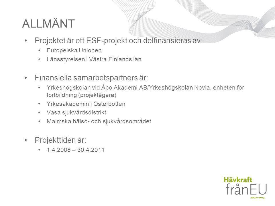 ALLMÄNT •Projektet är ett ESF-projekt och delfinansieras av: • Europeiska Unionen • Länsstyrelsen i Västra Finlands län •Finansiella samarbetspartners är: • Yrkeshögskolan vid Åbo Akademi AB/Yrkeshögskolan Novia, enheten för fortbildning (projektägare) • Yrkesakademin i Österbotten • Vasa sjukvårdsdistrikt • Malmska hälso- och sjukvårdsområdet •Projekttiden är: • 1.4.2008 – 30.4.2011