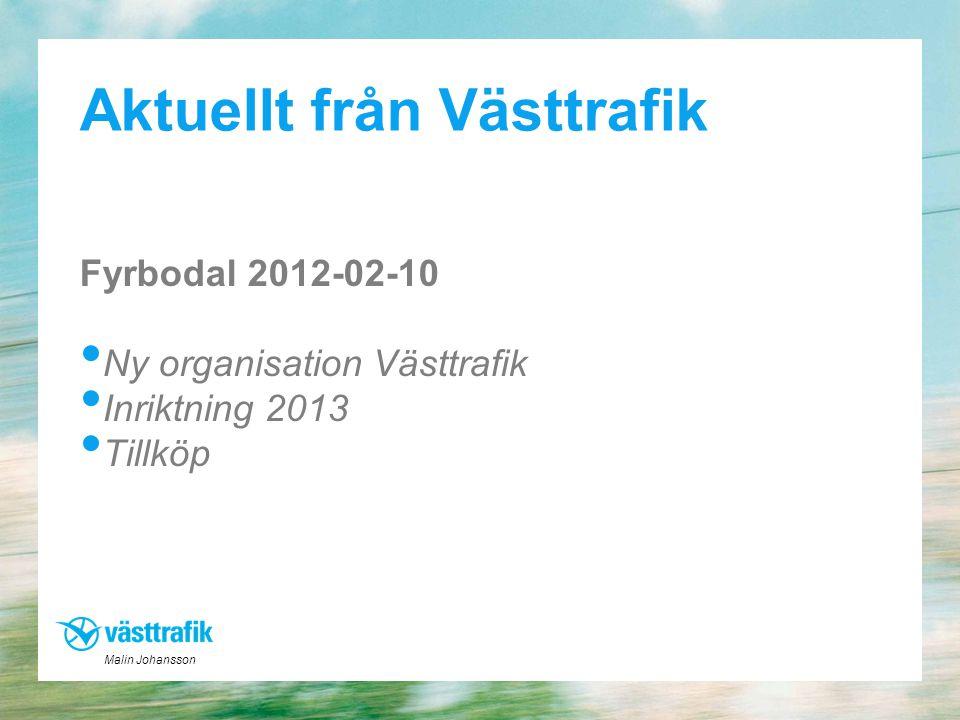 Aktuellt från Västtrafik Fyrbodal 2012-02-10 • Ny organisation Västtrafik • Inriktning 2013 • Tillköp Malin Johansson