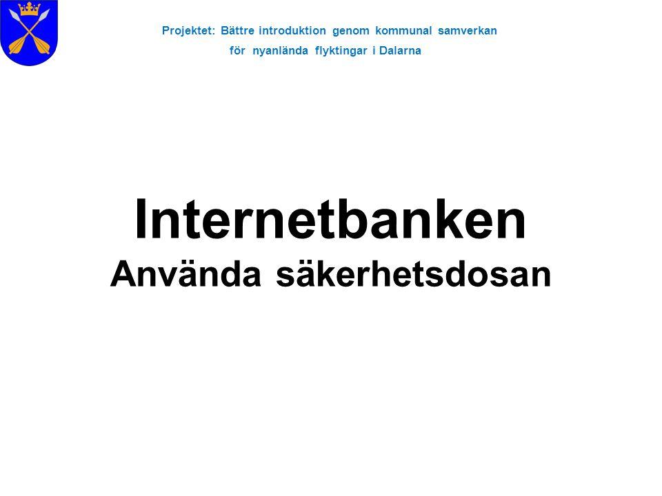 Projektet: Bättre introduktion genom kommunal samverkan för nyanlända flyktingar i Dalarna Internetbanken Använda säkerhetsdosan