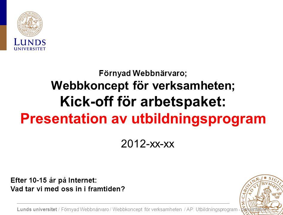Lunds universitet / Förnyad Webbnärvaro / Webbkoncept för verksamheten / AP: Utbildningsprogram - presentation Central webbplats Framtida utveckling av extern webbnärvaro Projektslut Dec 2012.