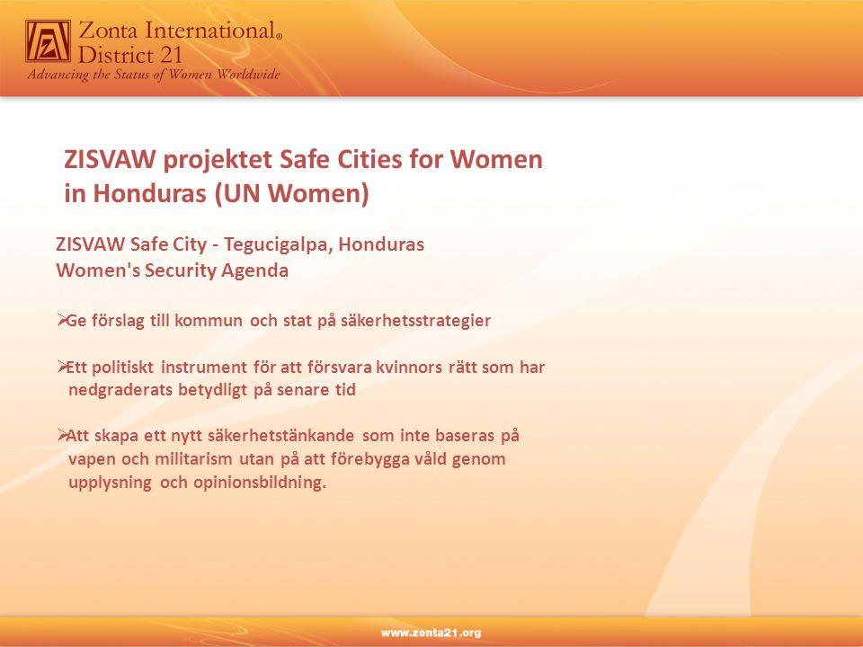 ZISVAW projektet Safe Cities for Women in Honduras (UN Women) ZISVAW Safe City - Tegucigalpa, Honduras Women s Security Agenda  Ge förslag till kommun och stat på säkerhetsstrategier  Ett politiskt instrument för att försvara kvinnors rätt som har nedgraderats betydligt på senare tid  Att skapa ett nytt säkerhetstänkande som inte baseras på vapen och militarism utan på att förebygga våld genom upplysning och opinionsbildning.