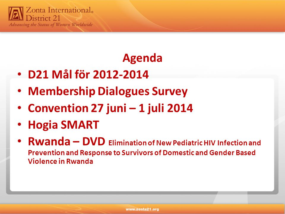 Agenda • D21 Mål för 2012-2014 • Membership Dialogues Survey • Convention 27 juni – 1 juli 2014 • Hogia SMART • Rwanda – DVD Elimination of New Pediatric HIV Infection and Prevention and Response to Survivors of Domestic and Gender Based Violence in Rwanda