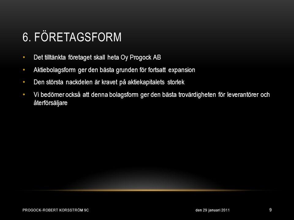 6. FÖRETAGSFORM • Det tilltänkta företaget skall heta Oy Progock AB • Aktiebolagsform ger den bästa grunden för fortsatt expansion • Den största nackd
