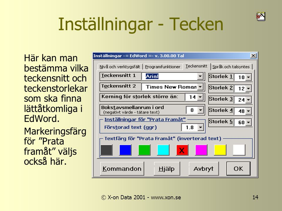 © X-on Data 2001 - www.xon.se14 Inställningar - Tecken Här kan man bestämma vilka teckensnitt och teckenstorlekar som ska finna lättåtkomliga i EdWord.