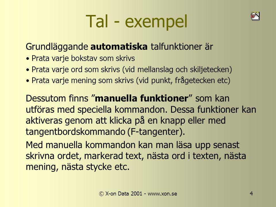 © X-on Data 2001 - www.xon.se4 Tal - exempel Grundläggande automatiska talfunktioner är • Prata varje bokstav som skrivs • Prata varje ord som skrivs (vid mellanslag och skiljetecken) • Prata varje mening som skrivs (vid punkt, frågetecken etc) Dessutom finns manuella funktioner som kan utföras med speciella kommandon.