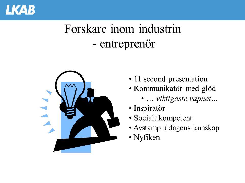Forskare inom industrin - entreprenör • 11 second presentation • Kommunikatör med glöd • … viktigaste vapnet… • Inspiratör • Socialt kompetent • Avsta