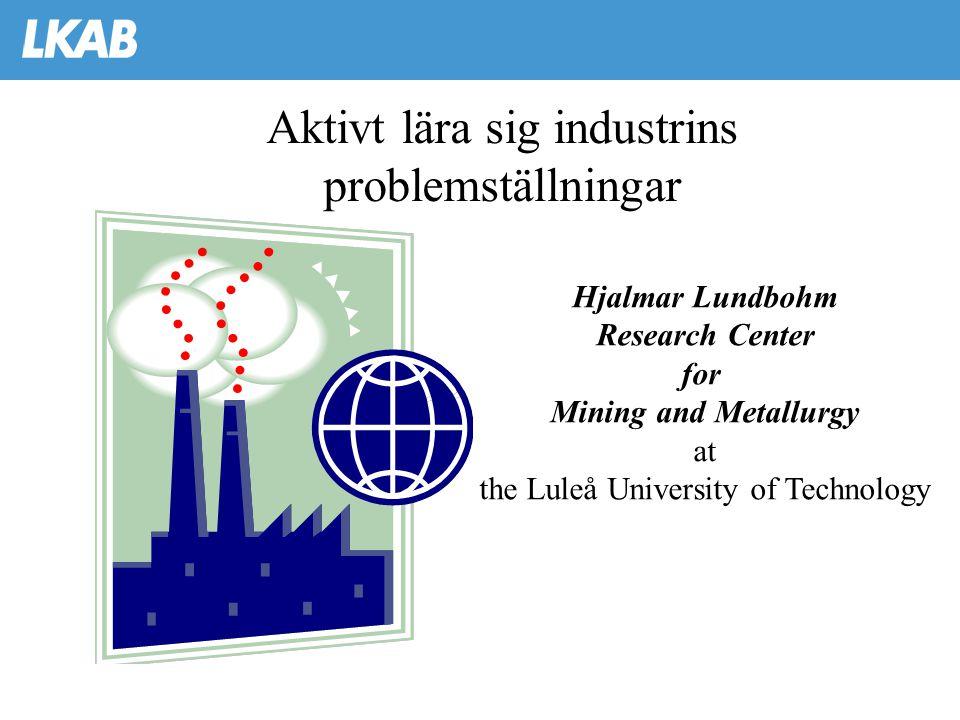 Aktivt lära sig industrins problemställningar Hjalmar Lundbohm Research Center for Mining and Metallurgy at the Luleå University of Technology