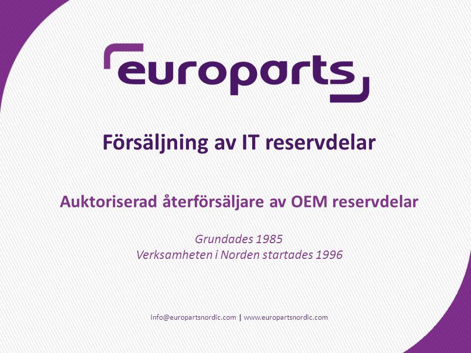 info@europartsnordic.com | www.europartsnordic.com Försäljning av IT reservdelar Grundades 1985 Verksamheten i Norden startades 1996 Auktoriserad återförsäljare av OEM reservdelar