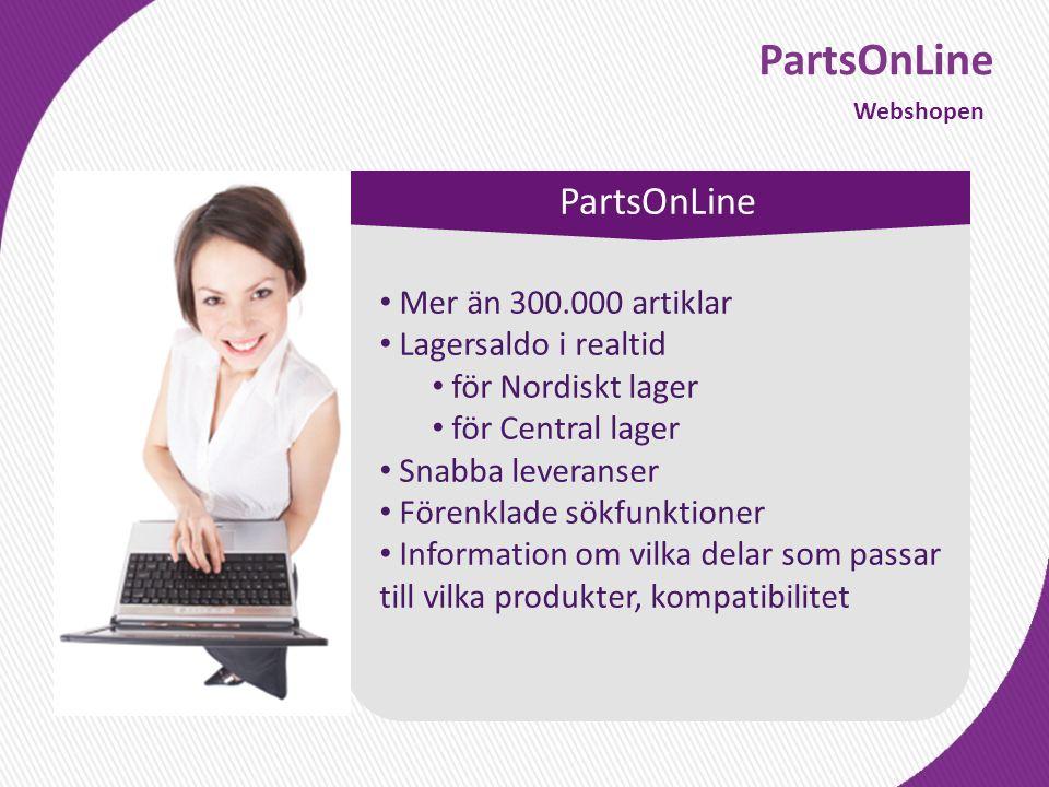PartsOnLine Webshopen PartsOnLine • Mer än 300.000 artiklar • Lagersaldo i realtid • för Nordiskt lager • för Central lager • Snabba leveranser • Förenklade sökfunktioner • Information om vilka delar som passar till vilka produkter, kompatibilitet