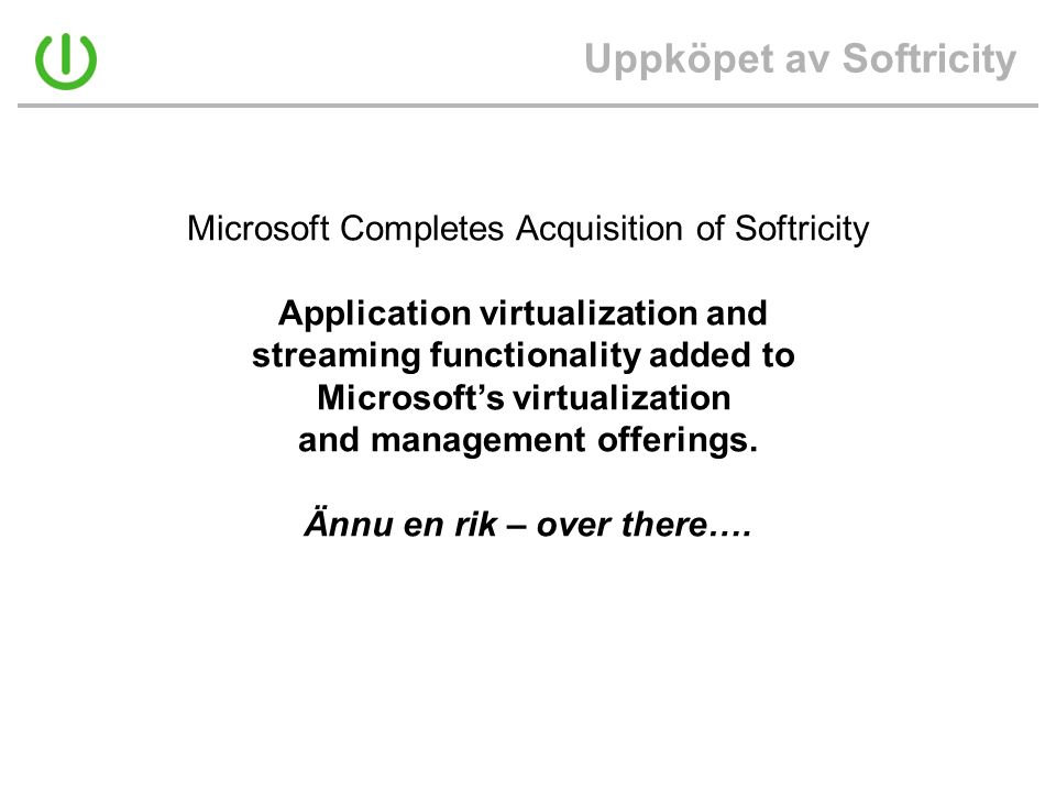 Uppköpet av Softricity Microsoft Completes Acquisition of Softricity Application virtualization and streaming functionality added to Microsoft's virtu