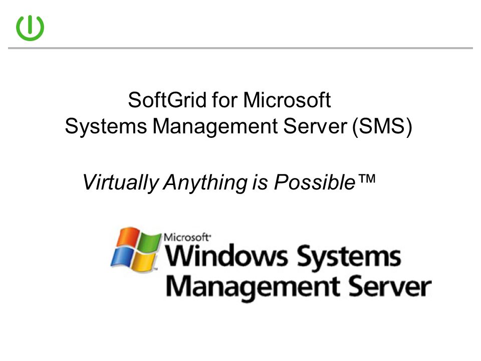 SoftGrid for Microsoft Systems Management Server (SMS) Virtually Anything is Possible™