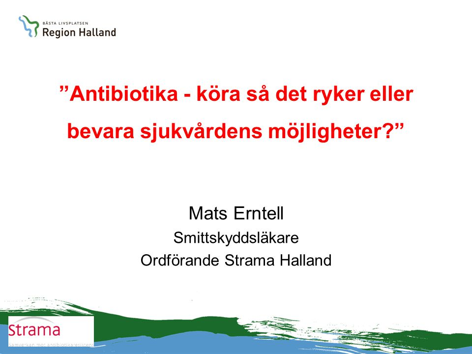 """""""Antibiotika - köra så det ryker eller bevara sjukvårdens möjligheter?"""" Mats Erntell Smittskyddsläkare Ordförande Strama Halland"""