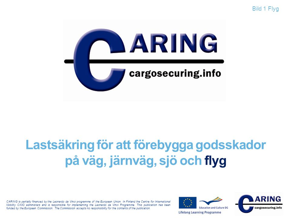 Bild 1 Flyg Lastsäkring för att förebygga godsskador på väg, järnväg, sjö och flyg CARING is partially financed by the Leonardo da Vinci programme of the European Union.
