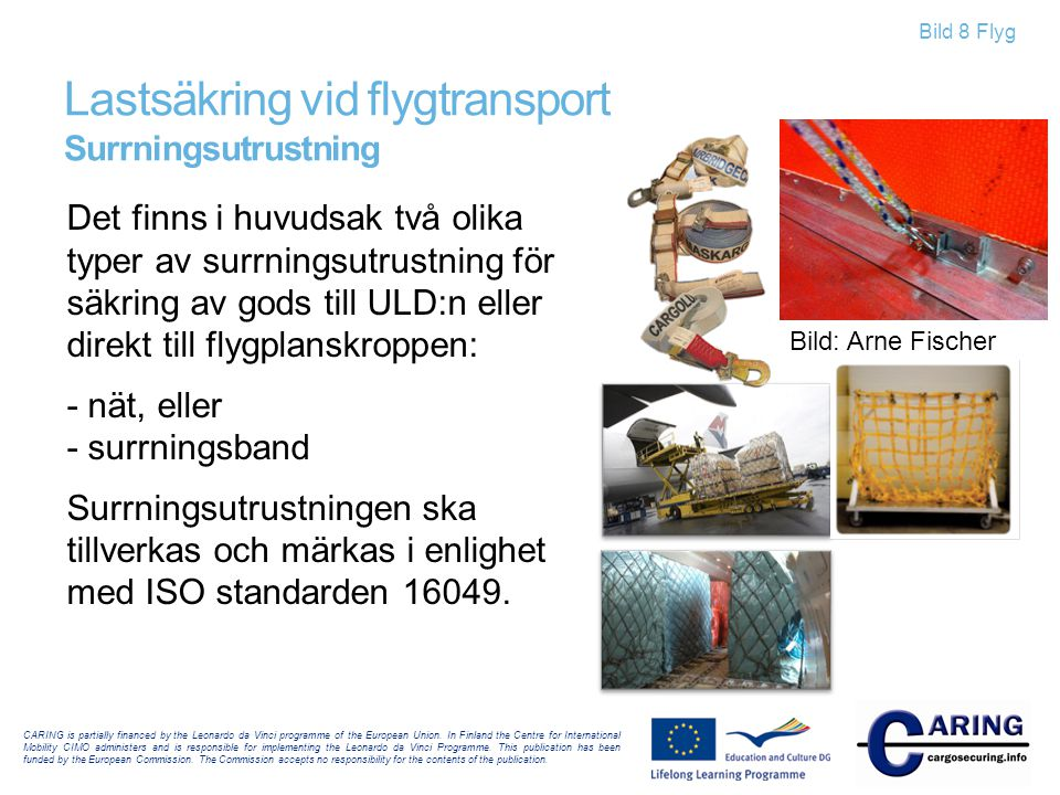 Bild 9 Flyg I kombinerade väg/flyg-transporter förekommer följande enheter: Lastbilar och trailers och godset består av: – Flygcontainrar – Gods på pall CARING is partially financed by the Leonardo da Vinci programme of the European Union.