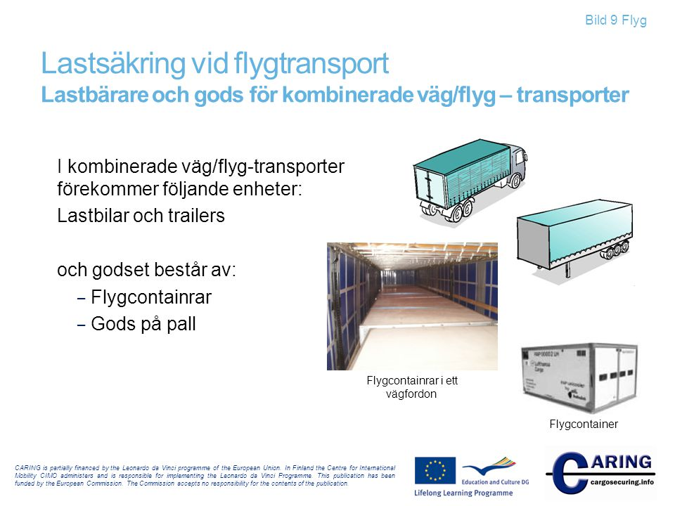 Bild 10 Flyg Lastsäkring vid flygtransport Terminalverksamhet – till flygplan och till landsvägsfordon • Till landsvägsfordon •Till flygplan CARING is partially financed by the Leonardo da Vinci programme of the European Union.