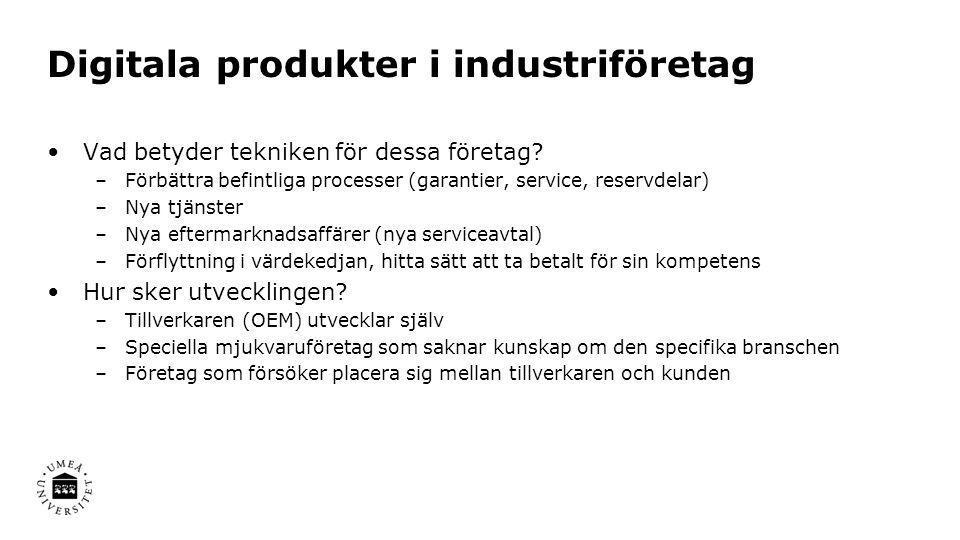 Digitala produkter i industriföretag •Vad betyder tekniken för dessa företag? –Förbättra befintliga processer (garantier, service, reservdelar) –Nya t