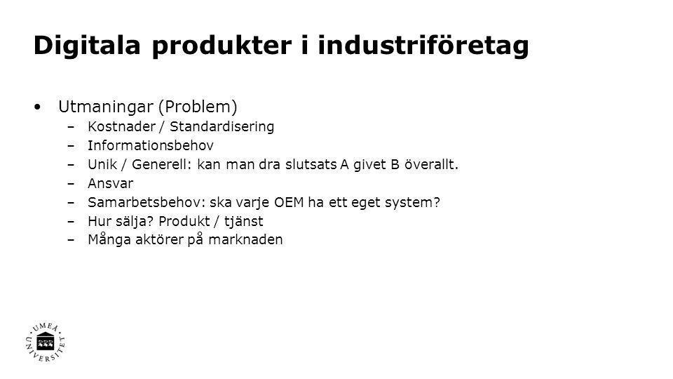 Digitala produkter i industriföretag •Utmaningar (Problem) –Kostnader / Standardisering –Informationsbehov –Unik / Generell: kan man dra slutsats A gi