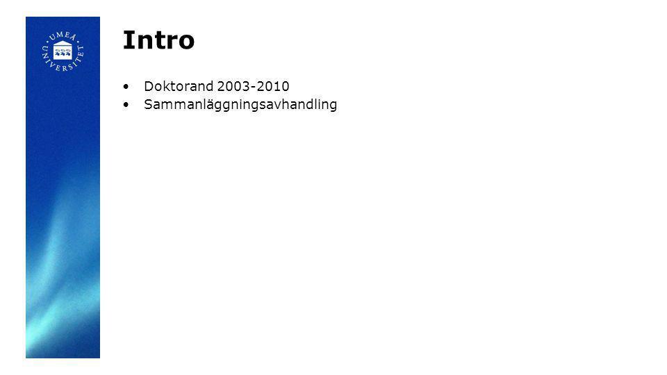 Intro •Doktorand 2003-2010 •Sammanläggningsavhandling