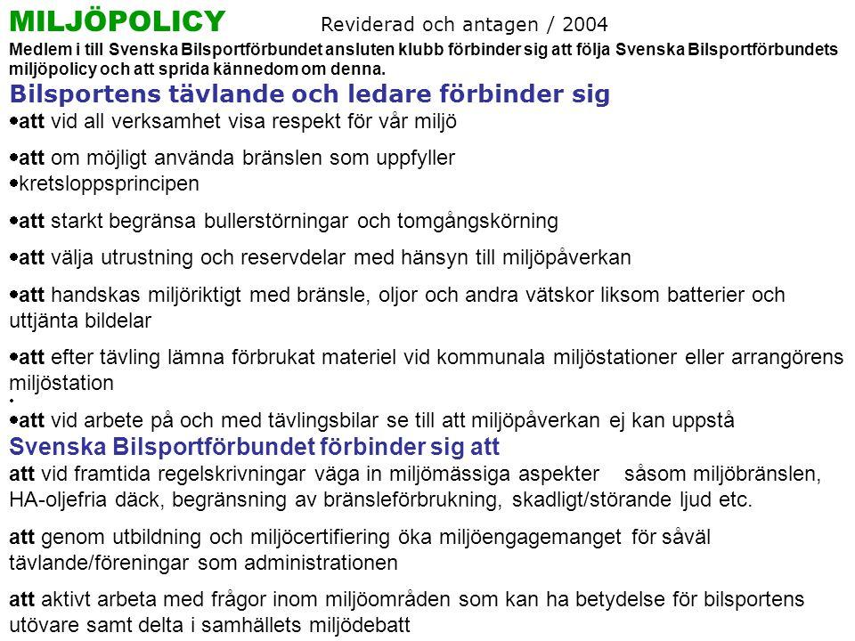 MILJÖPOLICY Reviderad och antagen / 2004 Medlem i till Svenska Bilsportförbundet ansluten klubb förbinder sig att följa Svenska Bilsportförbundets miljöpolicy och att sprida kännedom om denna.