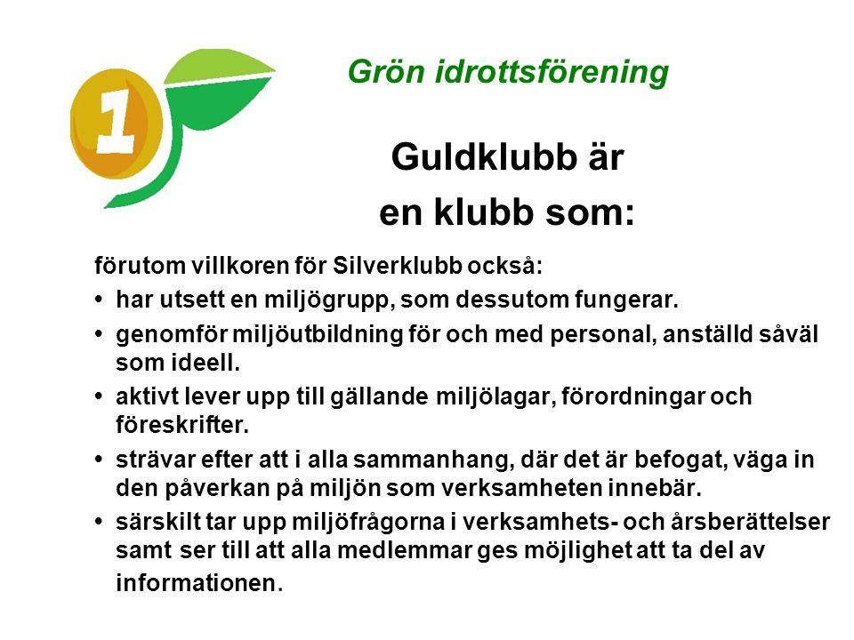 Grön idrottsförening Guldklubb är en klubb som: förutom villkoren för Silverklubb också: • har utsett en miljögrupp, som dessutom fungerar.