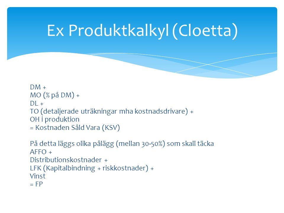 DM + MO (% på DM) + DL + TO (detaljerade uträkningar mha kostnadsdrivare) + OH i produktion = Kostnaden Såld Vara (KSV) På detta läggs olika pålägg (mellan 30-50%) som skall täcka AFFO + Distributionskostnader + LFK (Kapitalbindning + riskkostnader) + Vinst = FP Ex Produktkalkyl (Cloetta)