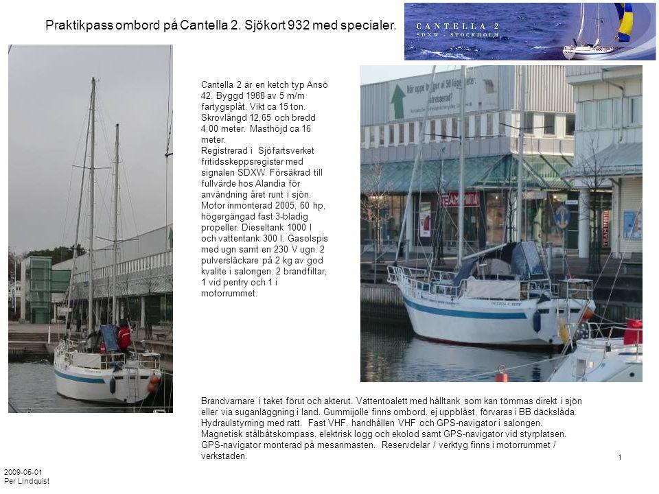 2009-05-01 Per Lindquist 1 Cantella 2 är en ketch typ Ansö 42. Byggd 1988 av 5 m/m fartygsplåt. Vikt ca 15 ton. Skrovlängd 12,65 och bredd 4,00 meter.