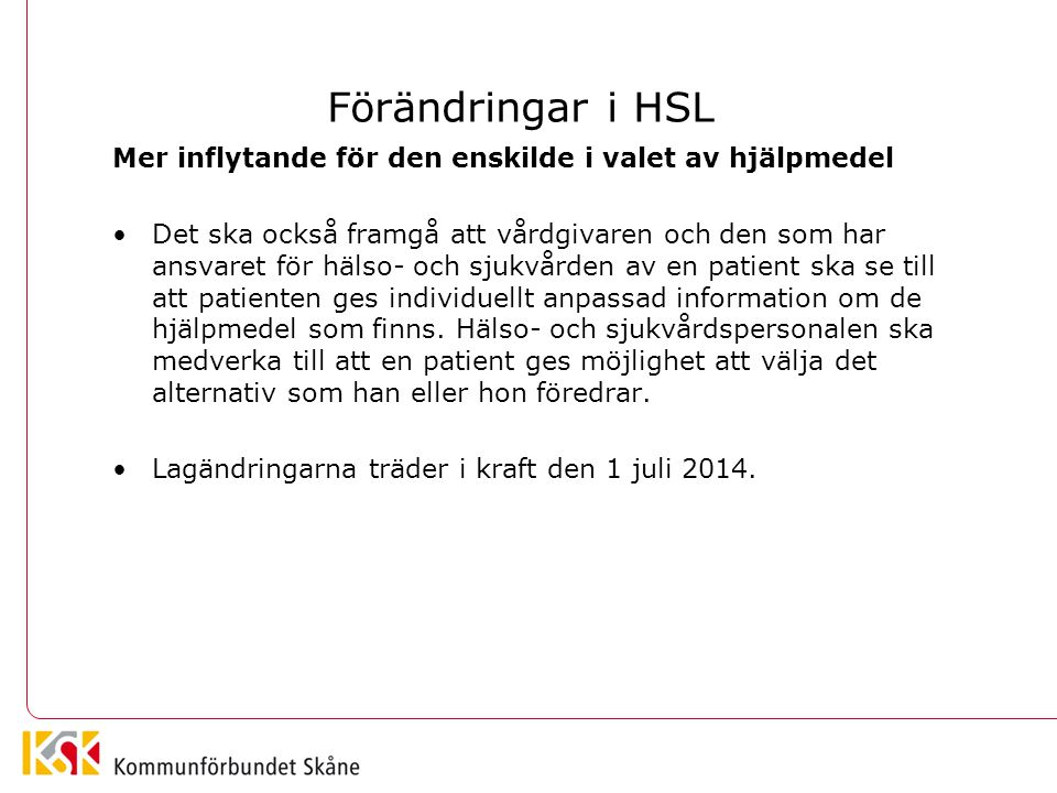 Förändringar i HSL Mer inflytande för den enskilde i valet av hjälpmedel •Det ska också framgå att vårdgivaren och den som har ansvaret för hälso- och sjukvården av en patient ska se till att patienten ges individuellt anpassad information om de hjälpmedel som finns.