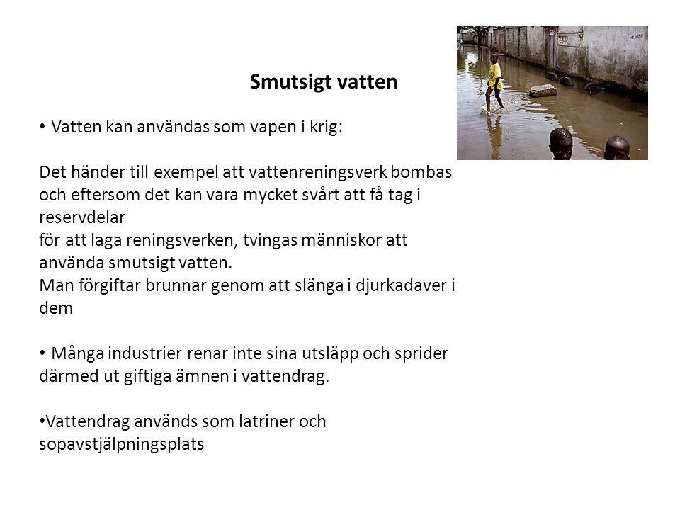 • Vatten kan användas som vapen i krig: Det händer till exempel att vattenreningsverk bombas och eftersom det kan vara mycket svårt att få tag i reservdelar för att laga reningsverken, tvingas människor att använda smutsigt vatten.