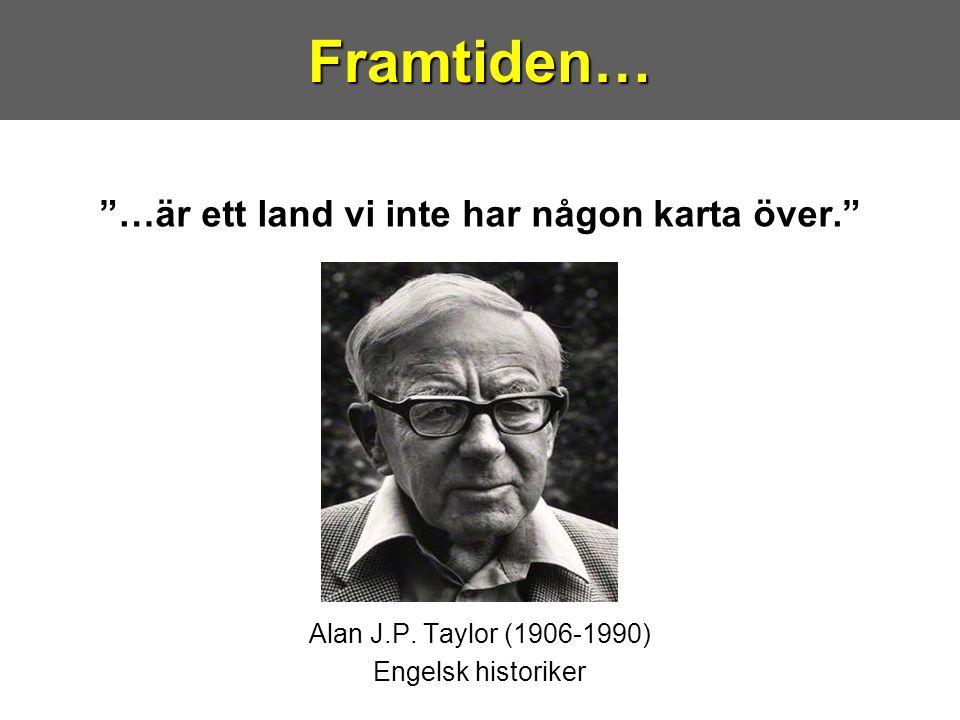 """""""…är ett land vi inte har någon karta över."""" Alan J.P. Taylor (1906-1990) Engelsk historikerFramtiden…"""