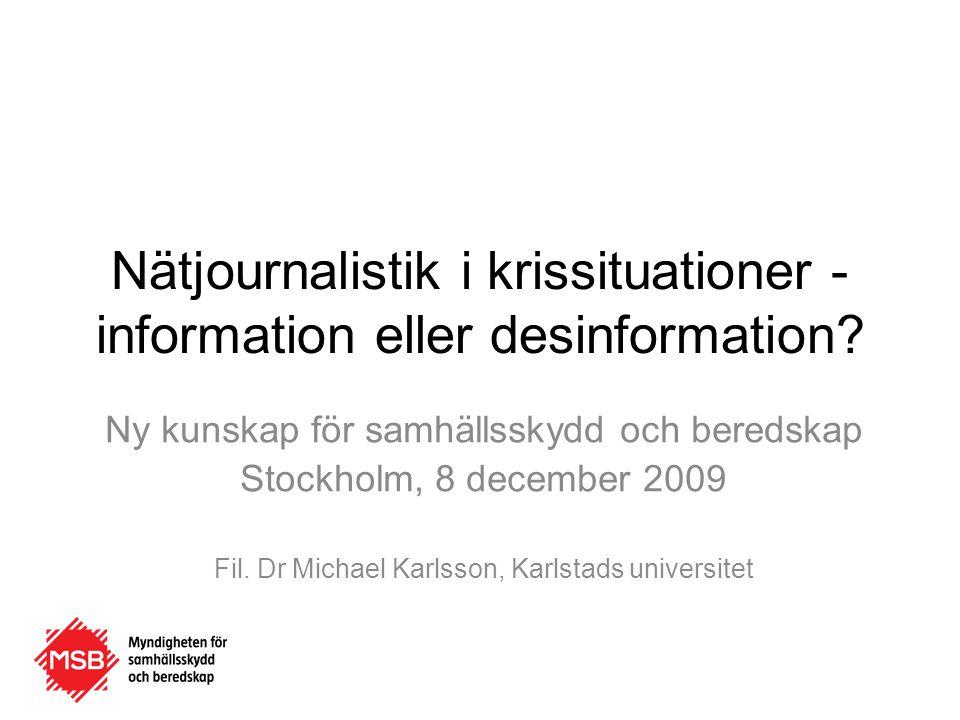 Nätjournalistik i krissituationer - information eller desinformation? Ny kunskap för samhällsskydd och beredskap Stockholm, 8 december 2009 Fil. Dr Mi