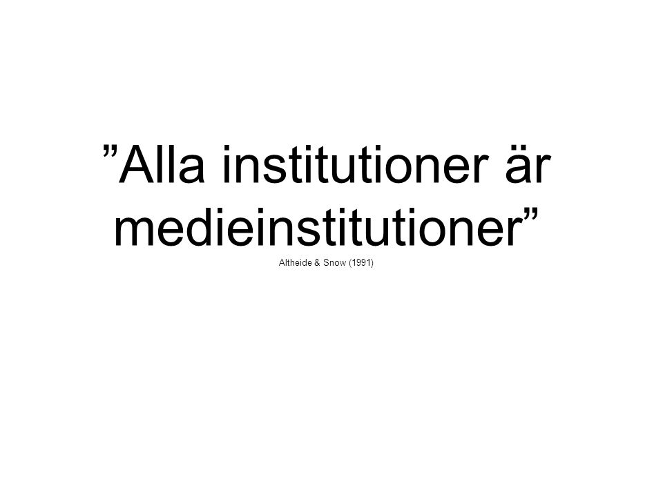 """Alla institutioner är medieinstitutioner"" Altheide & Snow (1991)"