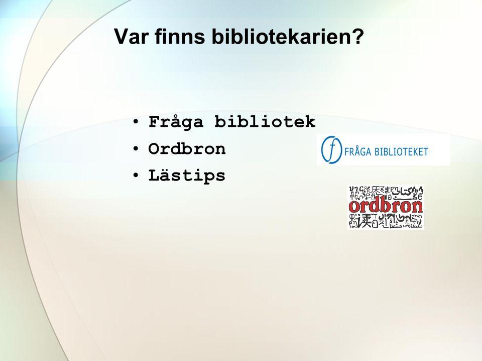 Var finns bibliotekarien? •Fråga bibliotek •Ordbron •Lästips