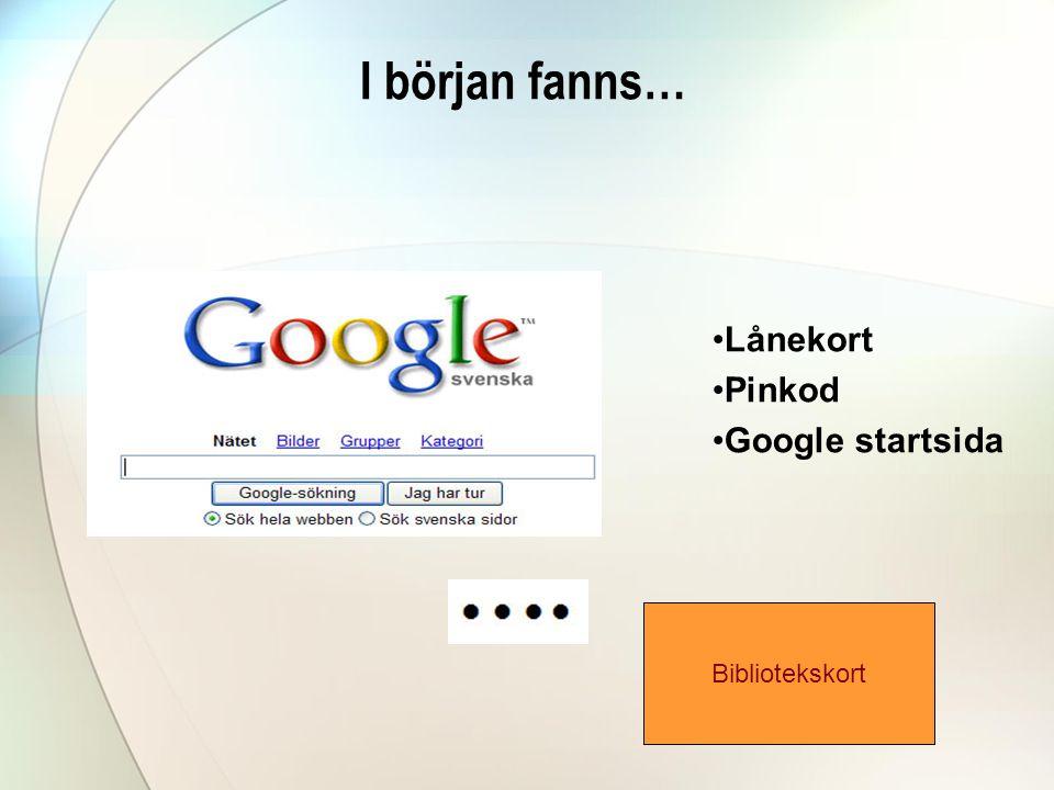 I början fanns… •Lånekort •Pinkod •Google startsida Bibliotekskort
