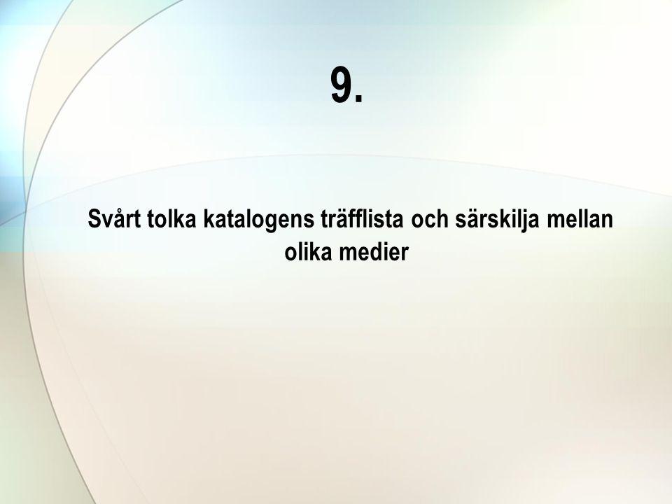 9. Svårt tolka katalogens träfflista och särskilja mellan olika medier