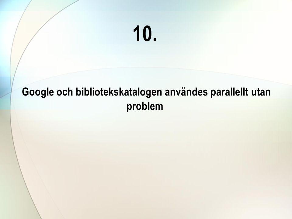10. Google och bibliotekskatalogen användes parallellt utan problem