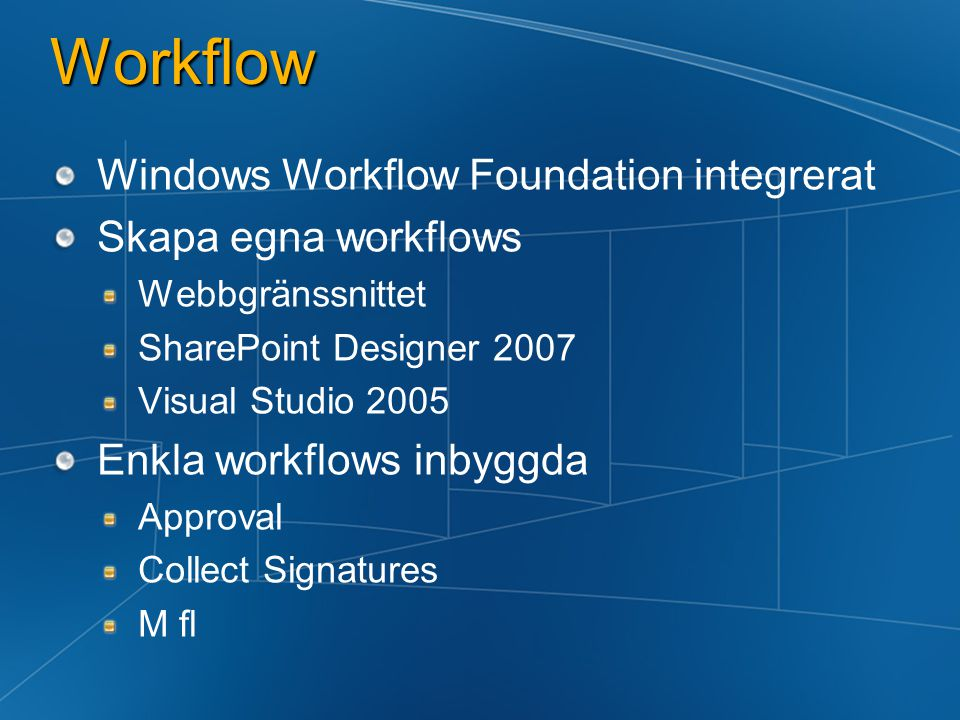 Workflow Windows Workflow Foundation integrerat Skapa egna workflows Webbgränssnittet SharePoint Designer 2007 Visual Studio 2005 Enkla workflows inbyggda Approval Collect Signatures M fl