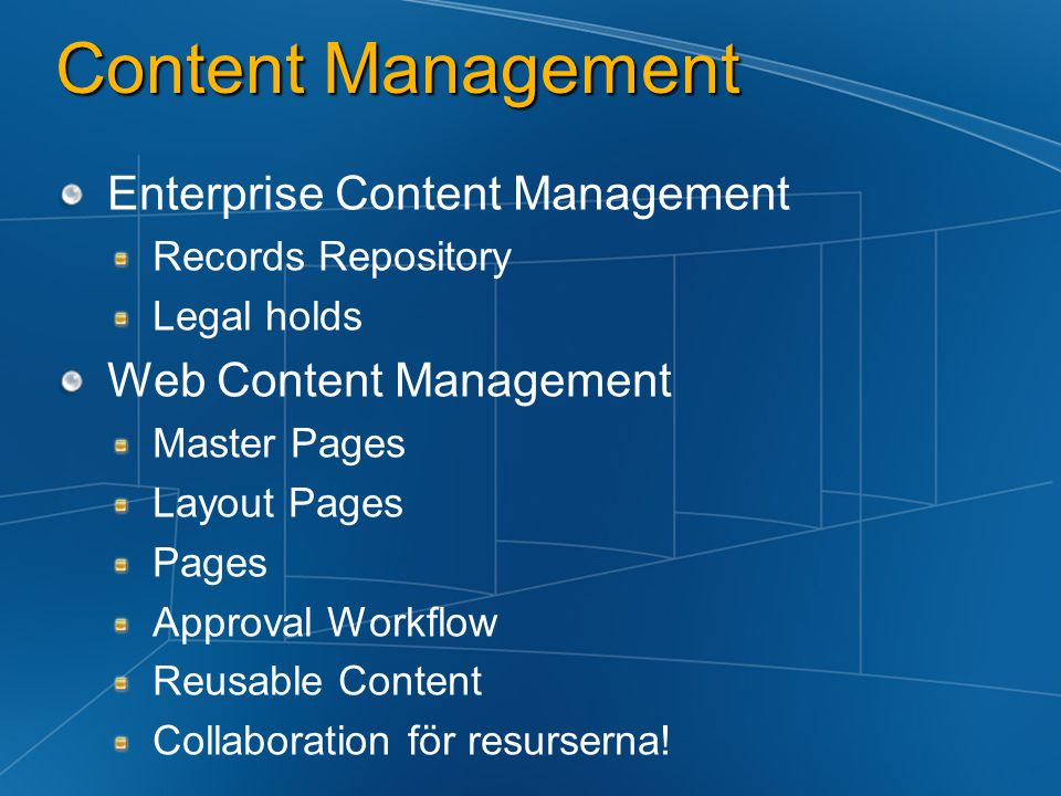 Content Management Enterprise Content Management Records Repository Legal holds Web Content Management Master Pages Layout Pages Pages Approval Workflow Reusable Content Collaboration för resurserna!
