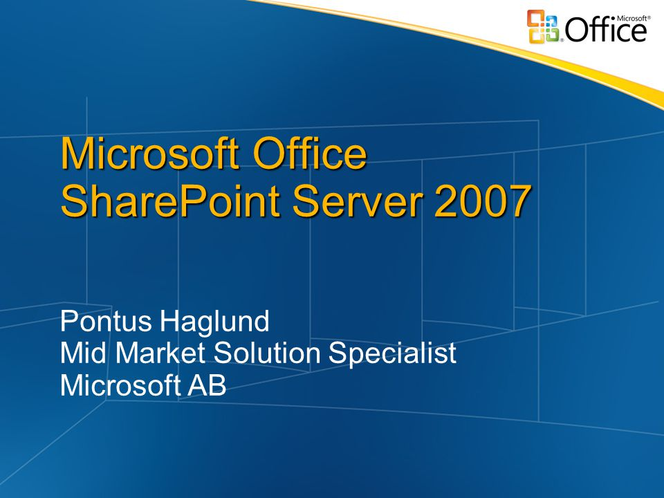 Microsoft Office SharePoint Server 2007 Pontus Haglund Mid Market Solution Specialist Microsoft AB