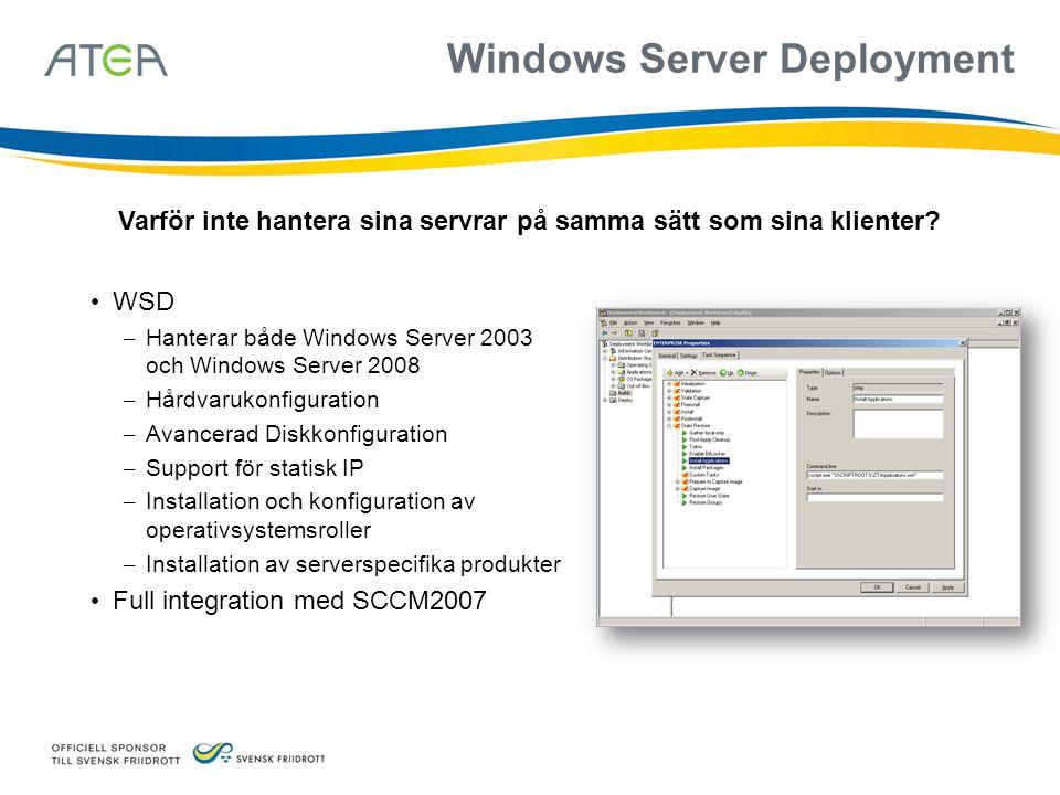 Windows Server Deployment • WSD – Hanterar både Windows Server 2003 och Windows Server 2008 – Hårdvarukonfiguration – Avancerad Diskkonfiguration – Support för statisk IP – Installation och konfiguration av operativsystemsroller – Installation av serverspecifika produkter • Full integration med SCCM2007 Varför inte hantera sina servrar på samma sätt som sina klienter?