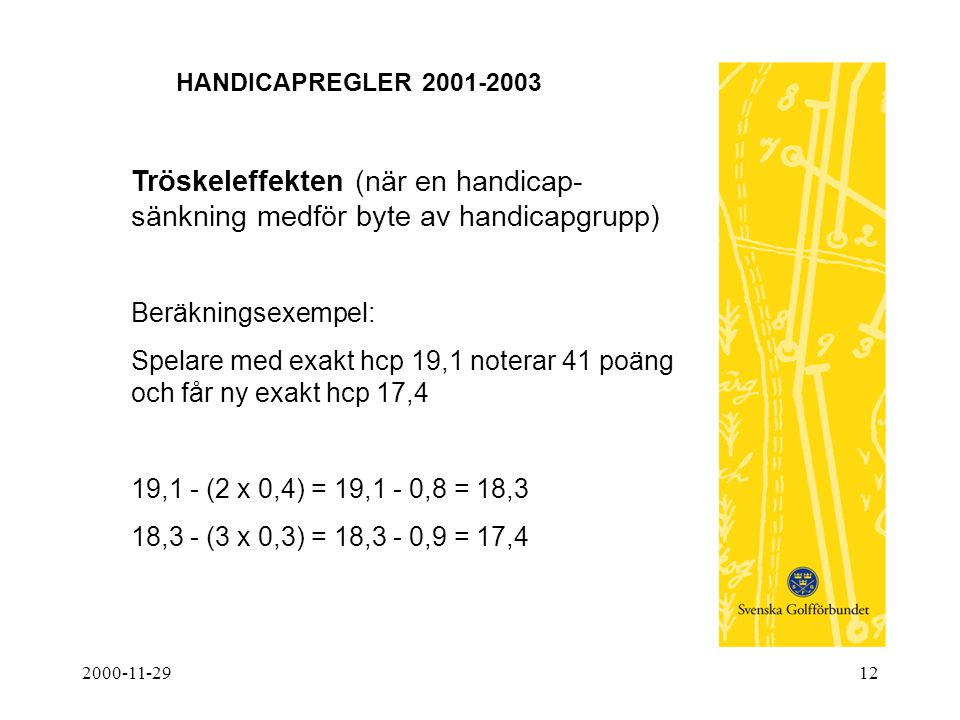 2000-11-2912 HANDICAPREGLER 2001-2003 Tröskeleffekten (när en handicap- sänkning medför byte av handicapgrupp) Beräkningsexempel: Spelare med exakt hc